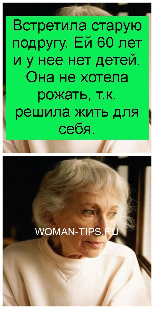 Встретила старую подругу. Ей 60 лет и у нее нет детей. Она не хотела рожать, т.к. решила жить для себя 4